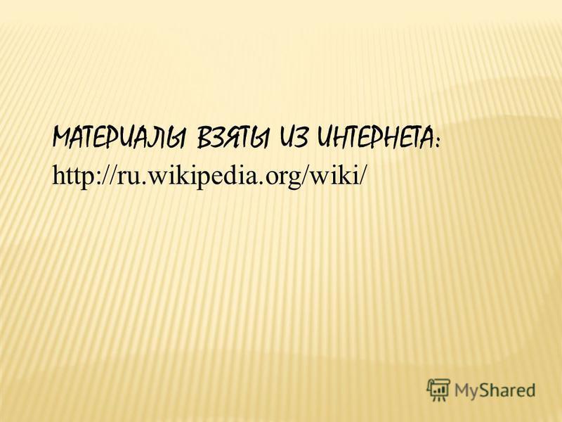 МАТЕРИАЛЫ ВЗЯТЫ ИЗ ИНТЕРНЕТА: http://ru.wikipedia.org/wiki/