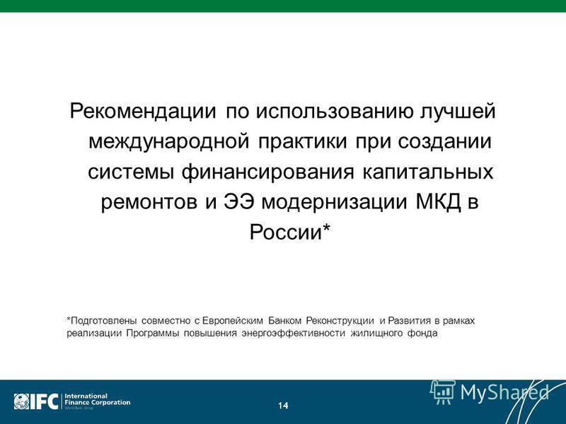 Рекомендации по использованию лучшей международной практики при создании системы финансирования капитальных ремонтов и ЭЭ модернизации МКД в России* 14 *Подготовлены совместно с Европейским Банком Реконструкции и Развития в рамках реализации Программ