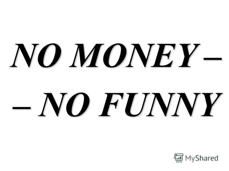 NO MONEY – – NO FUNNY