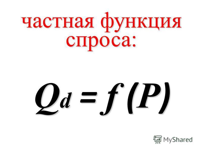 частная функция спроса: Q d = f ( P )