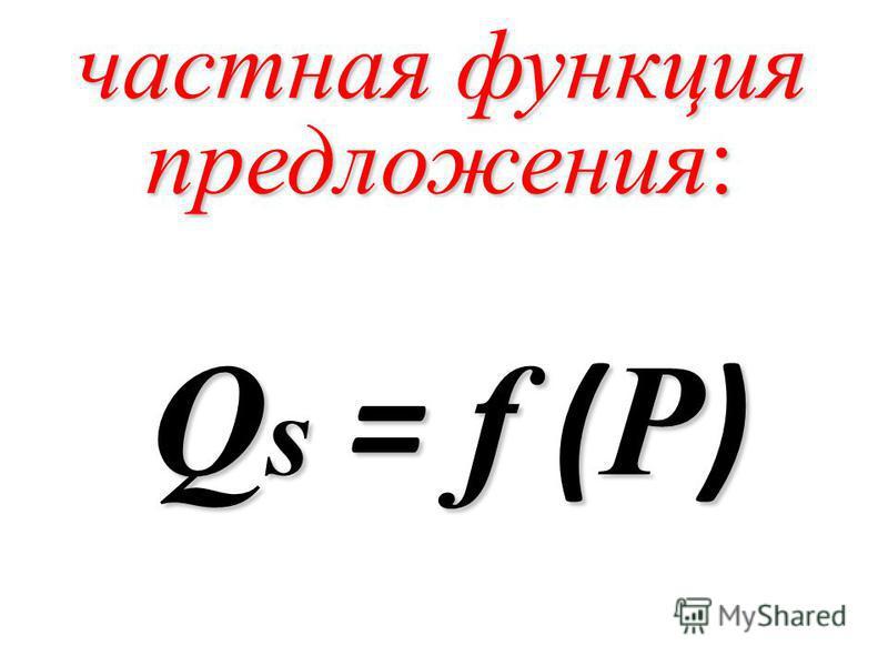 частная функция предложения: Q s = f ( P )