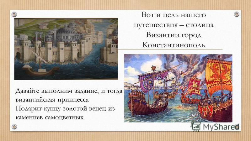 Вот и цель нашего путешествия – столица Византии город Константинополь Давайте выполним задание, и тогда византийская принцесса Подарит купцу золотой венец из камениев самоцветных