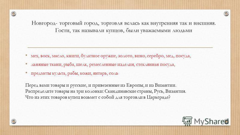 Новгород- торговый город, торговля велась как внутренняя так и внешняя. Гости, так называли купцов, были уважаемыми людьми мех, воск, масло, книги, булатное оружие, золото, вино, серебро, мед, посуда, льняные ткани, рыба, шелк, ремесленные изделия, с