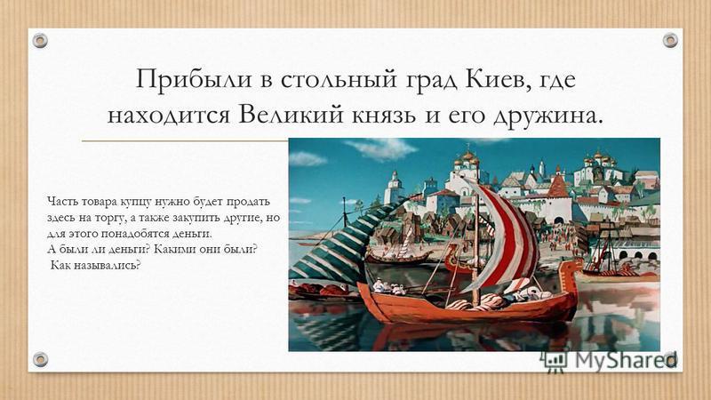 Прибыли в стольный град Киев, где находится Великий князь и его дружина. Часть товара купцу нужно будет продать здесь на торгу, а также закупить другие, но для этого понадобятся деньги. А были ли деньги? Какими они были? Как назывались?