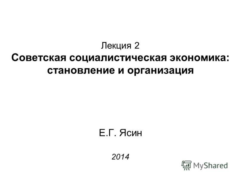 Лекция 2 Советская социалистическая экономика: становление и организация Е.Г. Ясин 2014