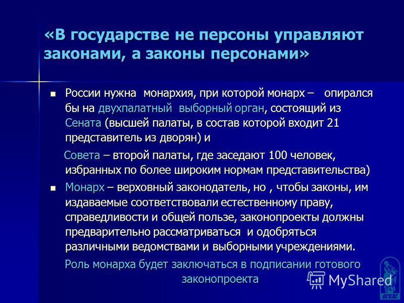 «В государстве не персоны управляют законами, а законы персонами» России нужна монархия, при которой монарх – опирался бы на двухпалатный выборный орган, состоящий из Сената (высшей палаты, в состав которой входит 21 представитель из дворян) и России