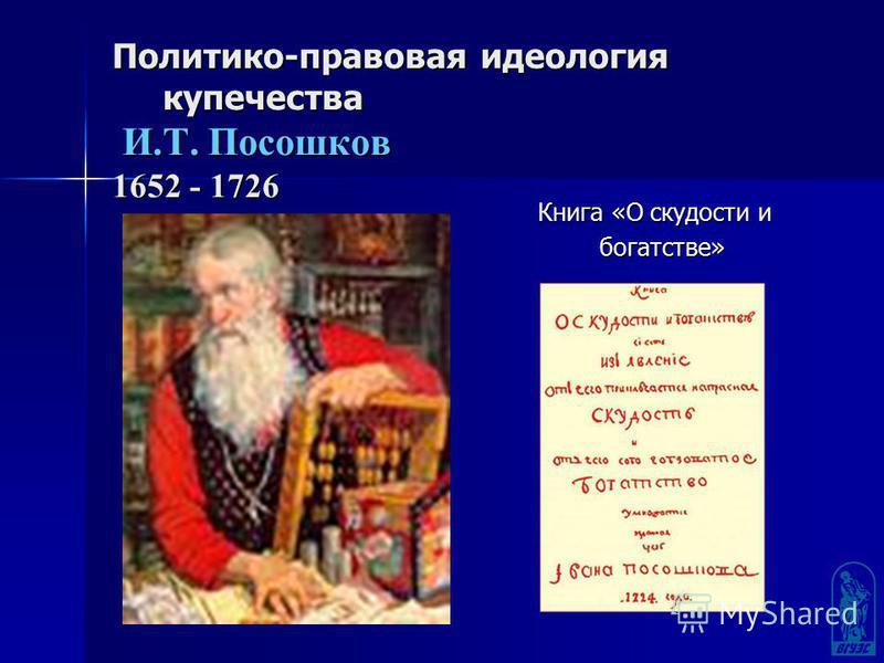Политико-правовая идеология купечества И.Т. Посошков 1652 - 1726 Книга «О скудости и Книга «О скудости и богатстве» богатстве»