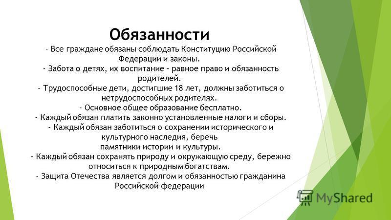 Обязанности - Все граждане обязаны соблюдать Конституцию Российской Федерации и законы. - Забота о детях, их воспитание – равное право и обязанность родителей. - Трудоспособные дети, достигшие 18 лет, должны заботиться о нетрудоспособных родителях. -