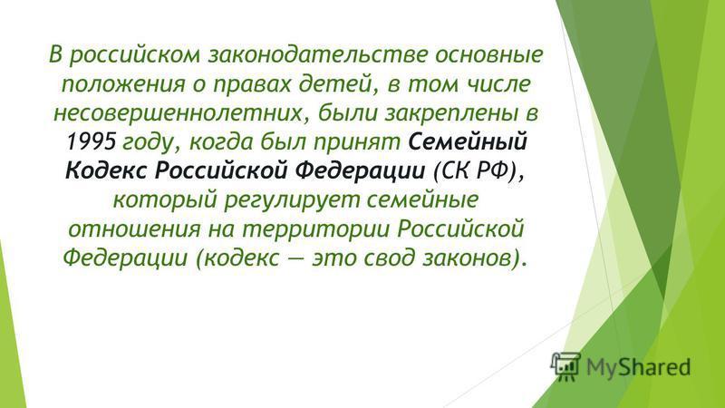 В российском законодательстве основные положения о правах детей, в том числе несовершеннолетних, были закреплены в 1995 году, когда был принят Семейный Кодекс Российской Федерации (СК РФ), который регулирует семейные отношения на территории Российско