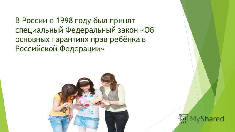 В России в 1998 году был принят специальный Федеральный закон «Об основных гарантиях прав ребёнка в Российской Федерации»