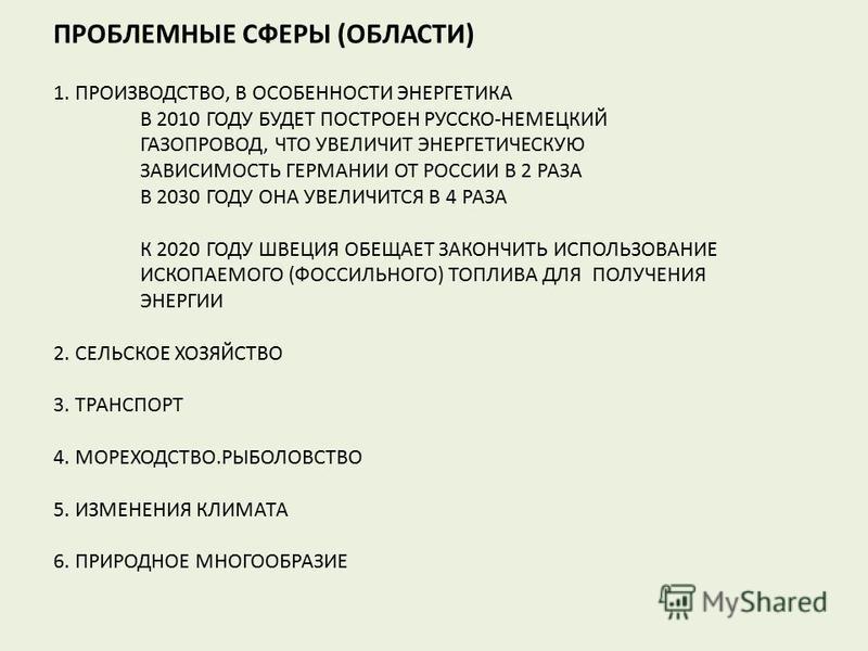 ПРОБЛЕМНЫЕ СФЕРЫ (ОБЛАСТИ) 1. ПРОИЗВОДСТВО, В ОСОБЕННОСТИ ЭНЕРГЕТИКА В 2010 ГОДУ БУДЕТ ПОСТРОЕН РУССКО-НЕМЕЦКИЙ ГАЗОПРОВОД, ЧТО УВЕЛИЧИТ ЭНЕРГЕТИЧЕСКУЮ ЗАВИСИМОСТЬ ГЕРМАНИИ ОТ РОССИИ В 2 РАЗА В 2030 ГОДУ ОНА УВЕЛИЧИТСЯ В 4 РАЗА К 2020 ГОДУ ШВЕЦИЯ ОБЕ