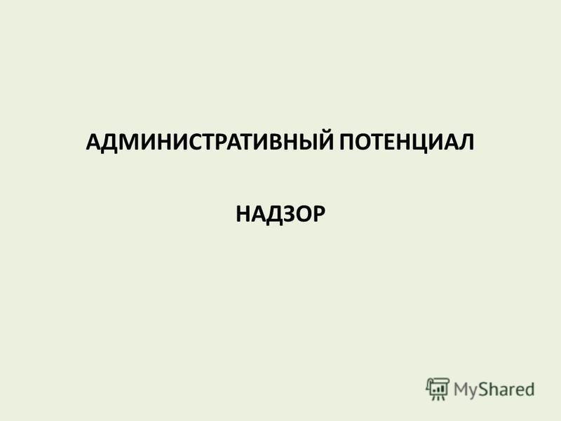 АДМИНИСТРАТИВНЫЙ ПОТЕНЦИАЛ НАДЗОР
