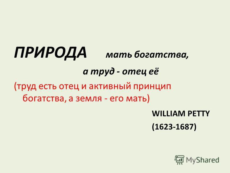 ПРИРОДА мать богатства, а труд - отец её (труд есть отец и активный принцип богатства, а земля - его мать) WILLIAM PETTY (1623-1687)