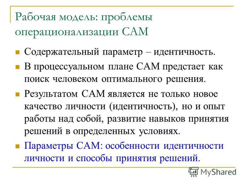 Рабочая модель: проблемы операционализации САМ Содержательный параметр – идентичность. В процессуальном плане САМ предстает как поиск человеком оптимального решения. Результатом САМ является не только новое качество личности (идентичность), но и опыт