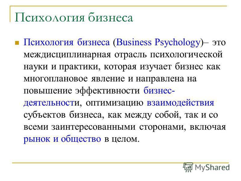 Психология бизнеса Психология бизнеса (Business Psychology)– это междисциплинарная отрасль психологической науки и практики, которая изучает бизнес как многоплановое явление и направлена на повышение эффективности бизнес- деятельности, оптимизацию вз