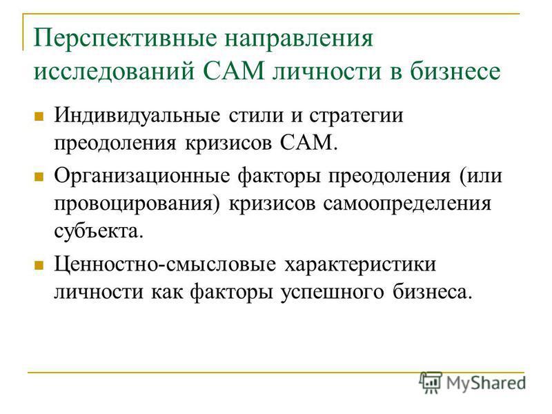 Перспективные направления исследований САМ личности в бизнесе Индивидуальные стили и стратегии преодоления кризисов САМ. Организационные факторы преодоления (или провоцирования) кризисов самоопределения субъекта. Ценностно-смысловые характеристики ли