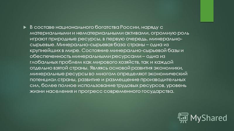 В составе национального богатства России, наряду с материальными и нематериальными активами, огромную роль играют природные ресурсы, в первую очередь, минерально- сырьевые. Минерально-сырьевая база страны – одна из крупнейших в мире. Состояние минера