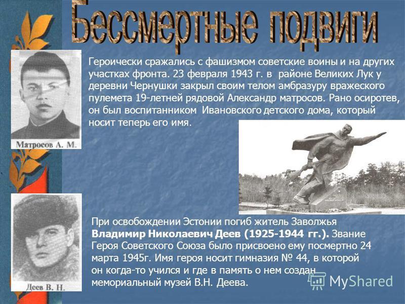Героически сражались с фашизмом советские воины и на других участках фронта. 23 февраля 1943 г. в районе Великих Лук у деревни Чернушки закрыл своим телом амбразуру вражеского пулемета 19-летней рядовой Александр матросов. Рано осиротев, он был воспи