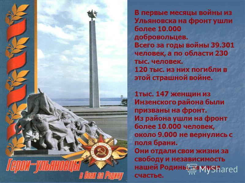 В первые месяцы войны из Ульяновска на фронт ушли более 10.000 добровольцев. Всего за годы войны 39.301 человек, а по области 230 тыс. человек. 120 тыс. из них погибли в этой страшной войне. 1 тыс. 147 женщин из Инзенского района были призваны на фро