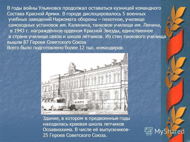 В годы войны Ульяновск продолжал оставаться кузницей командного Состава Красной Армии. В городе дислоцировалось 5 военных учебных заведений Наркомата обороны – пехотное, училище самоходных установок им. Калинина, танковое училище им. Ленина, в 1943 г