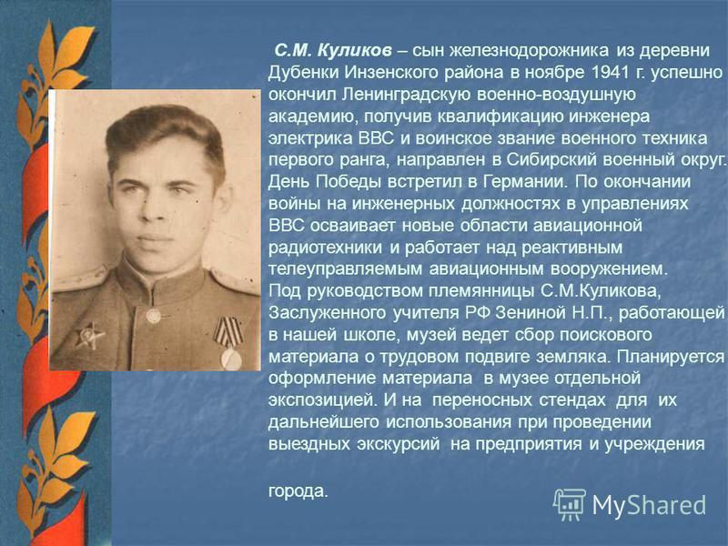 С.М. Куликов – сын железнодорожника из деревни Дубенки Инзенского района в ноябре 1941 г. успешно окончил Ленинградскую военно-воздушную академию, получив квалификацию инженера электрика ВВС и воинское звание военного техника первого ранга, направлен