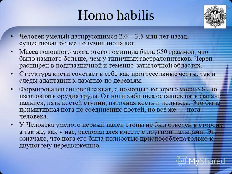 Homo habilis Человек умбелый датирующимся 2,63,5 млн лет назад, существовал более полумиллиона лет. Масса головного мозга этого гоминида была 650 граммов, что было намного больше, чем у типичных австралопитеков. Череп расширен в подглазничной и темен