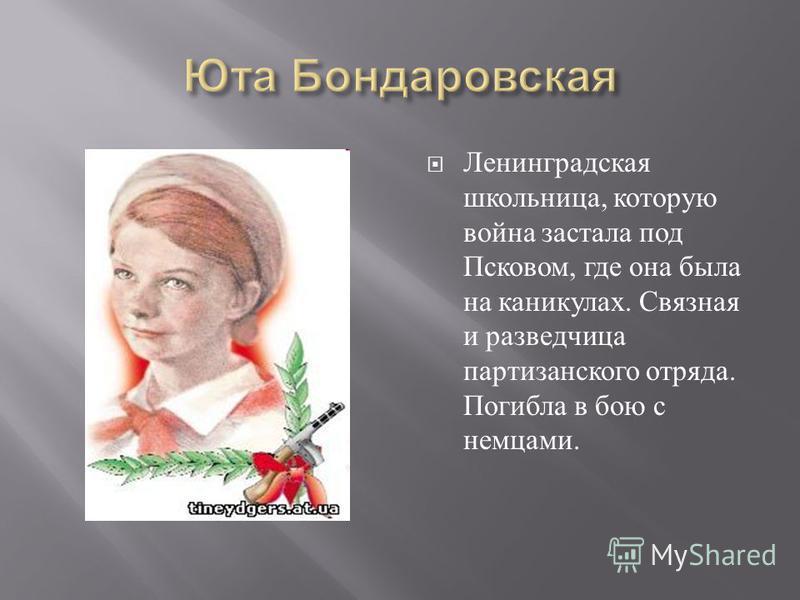 Ленинградская школьница, которую война застала под Псковом, где она была на каникулах. Связная и разведчица партизанского отряда. Погибла в бою с немцами.