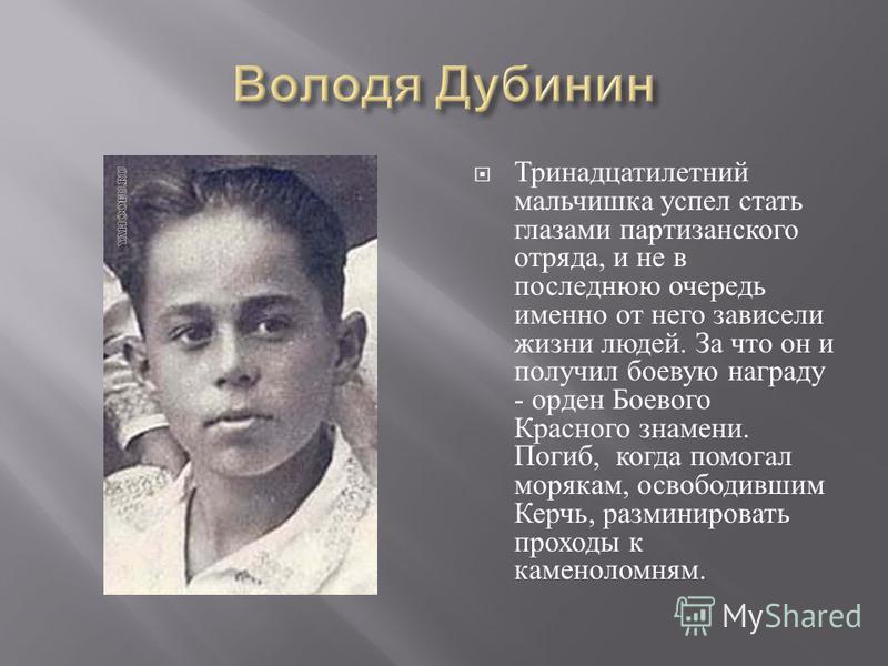 Тринадцатилетний мальчишка успел стать глазами партизанского отряда, и не в последнюю очередь именно от него зависели жизни людей. За что он и получил боевую награду - орден Боевого Красного знамени. Погиб, когда помогал морякам, освободившим Керчь,