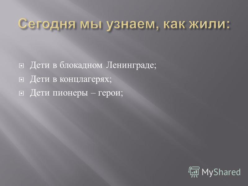 Дети в блокадном Ленинграде ; Дети в концлагерях ; Дети пионеры – герои ;