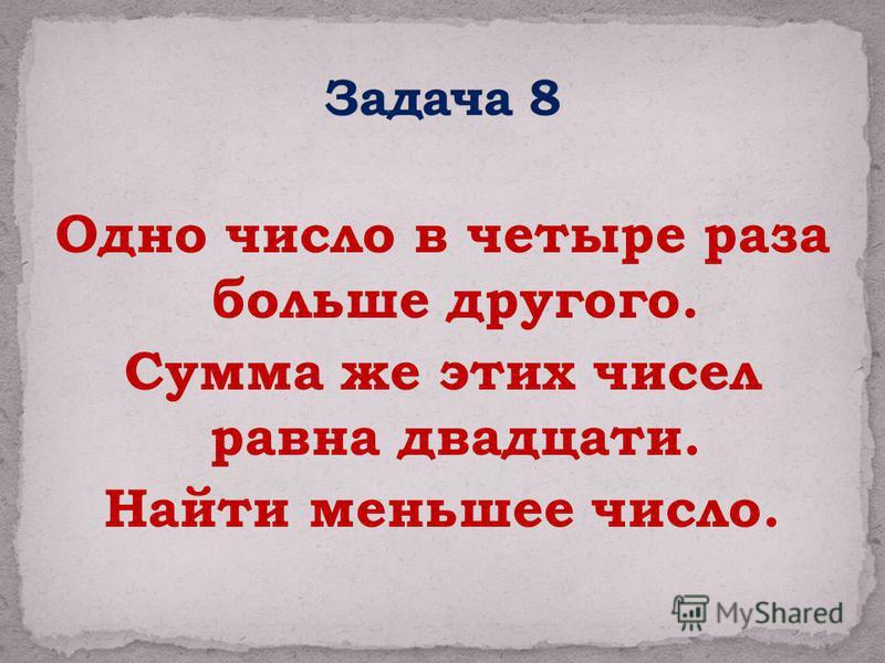 Одно число в четыре раза больше другого. Сумма же этих чисел равна двадцати. Найти меньшее число.
