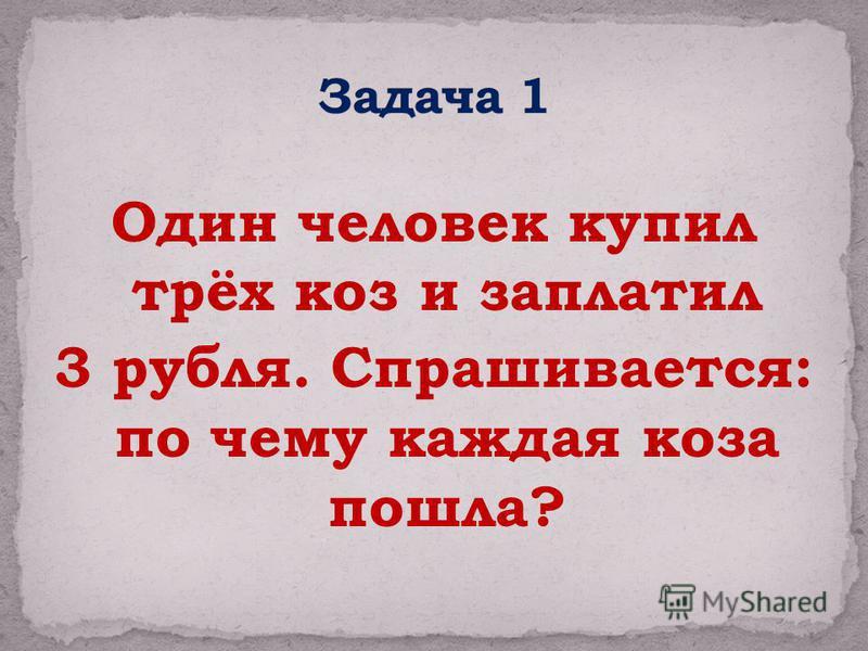 Один человек купил трёх коз и заплатил 3 рубля. Спрашивается: по чему каждая коза пошла?
