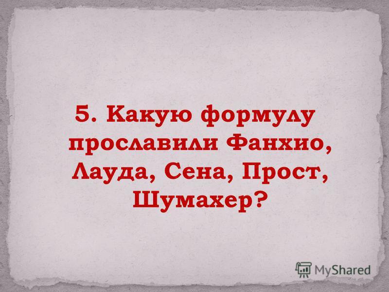 5. Какую формулу прославили Фанхио, Лауда, Сена, Прост, Шумахер?