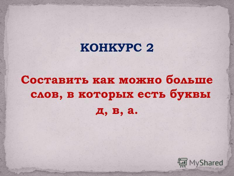 КОНКУРС 2 Составить как можно больше слов, в которых есть буквы д, в, а.