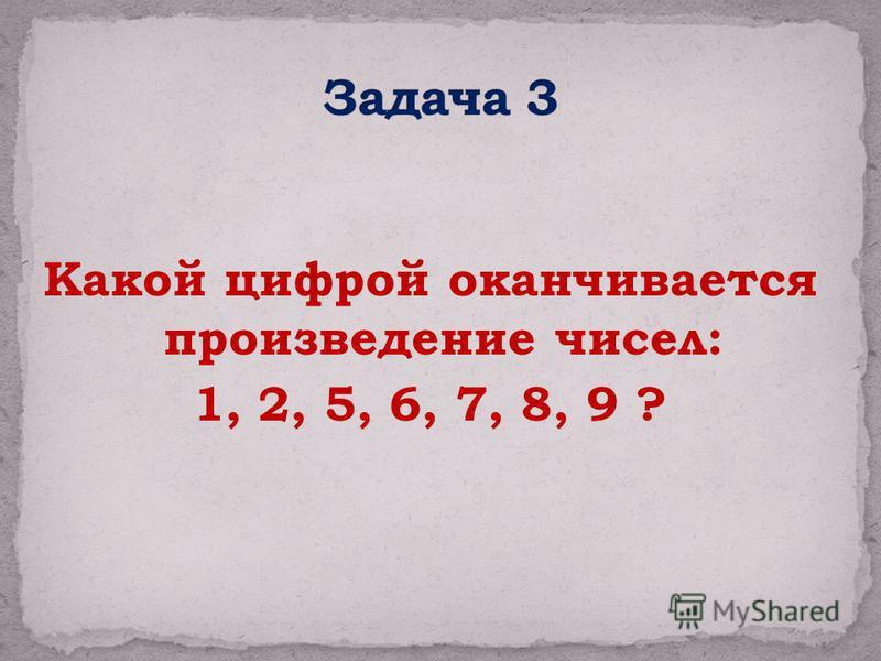 Какой цифрой оканчивается произведение чисел: 1, 2, 5, 6, 7, 8, 9 ?