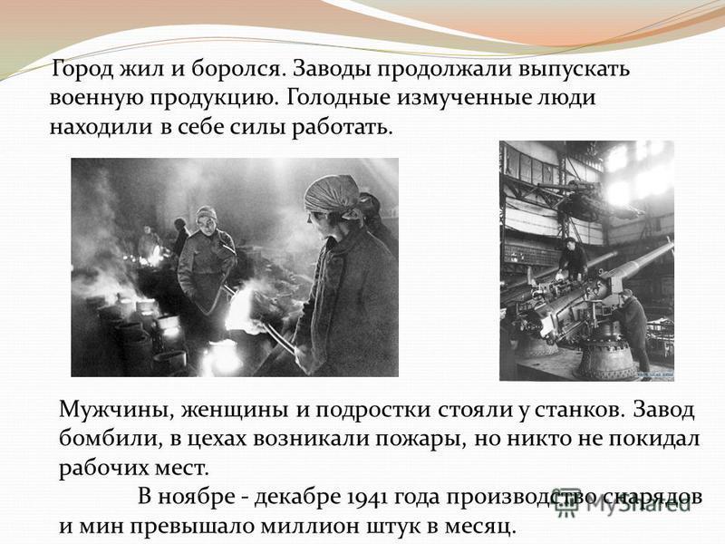 Город жил и боролся. Заводы продолжали выпускать военную продукцию. Голодные измученные люди находили в себе силы работать. Мужчины, женщины и подростки стояли у станков. Завод бомбили, в цехах возникали пожары, но никто не покидал рабочих мест. В но