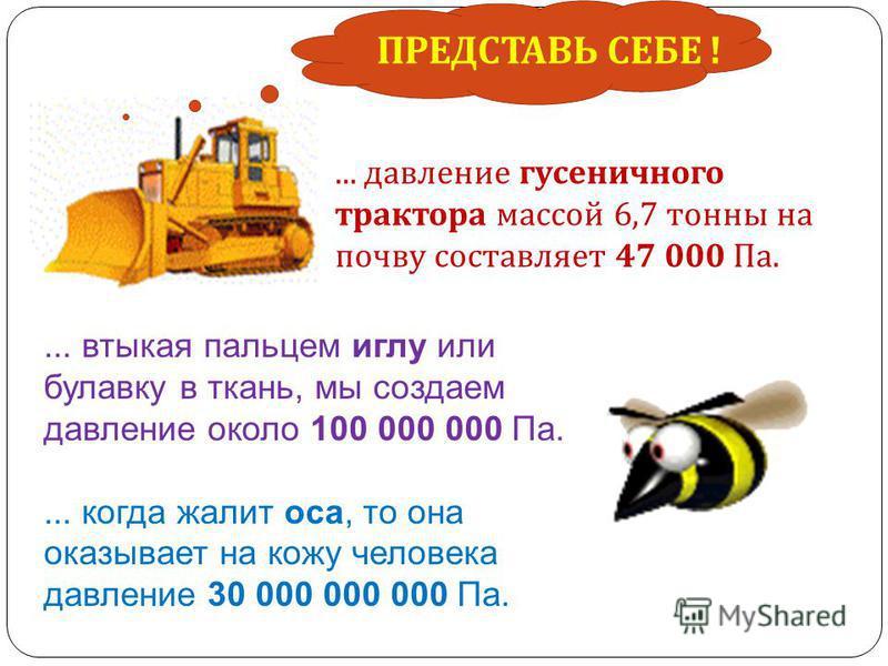 ... давление гусеничного трактора массой 6,7 тонны на почву составляет 47 000 Па.... втыкая пальцем иглу или булавку в ткань, мы создаем давление около 100 000 000 Па.... когда жалит оса, то она оказывает на кожу человека давление 30 000 000 000 Па.