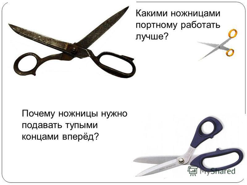 Какими ножницами портному работать лучше? Почему ножницы нужно подавать тупыми концами вперёд?