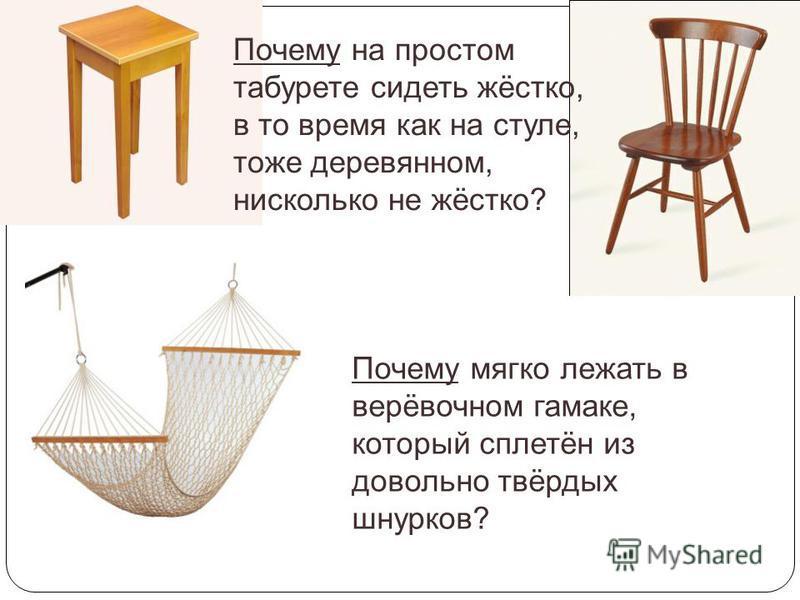 Почему на простом табурете сидеть жёстко, в то время как на стуле, тоже деревянном, нисколько не жёстко? Почему мягко лежать в верёвочном гамаке, который сплетён из довольно твёрдых шнурков?