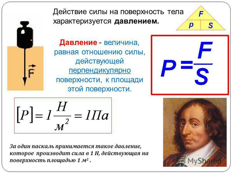 Действие силы на поверхность тела характеризуется давлением. Давление - величина, равная отношению силы, действующей перпендикулярно поверхности, к площади этой поверхности. За один паскаль принимается такое давление, которое производит сила в 1 Н, д