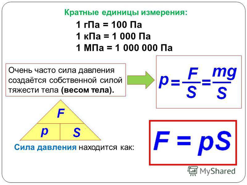 Очень часто сила давления создаётся собственной силой тяжести тела (весом тела). Сила давления находится как: Кратные единицы измерения: 1 г Па = 100 Па 1 к Па = 1 000 Па 1 МПа = 1 000 000 Па