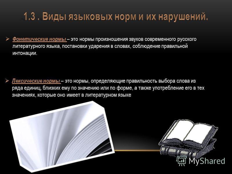 Фонетические нормы – это нормы произношения звуков современного русского литературного языка, постановки ударения в словах, соблюдение правильной интонации. Лексические нормы – это нормы, определяющие правильность выбора слова из ряда единиц, близких