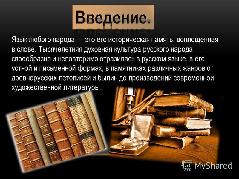 Язык любого народа это его историческая память, воплощенная в слове. Тысячелетняя духовная культура русского народа своеобразно и неповторимо отразилась в русском языке, в его устной и письменной формах, в памятниках различных жанров от древнерус