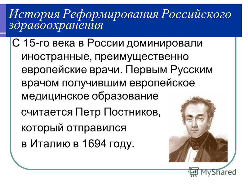 История Реформирования Российского здравоохранения С 15-го века в России доминировали иностранные, преимущественно европейские врачи. Первым Русским врачом получившим европейское медицинское образование считается Петр Постников, который отправился в