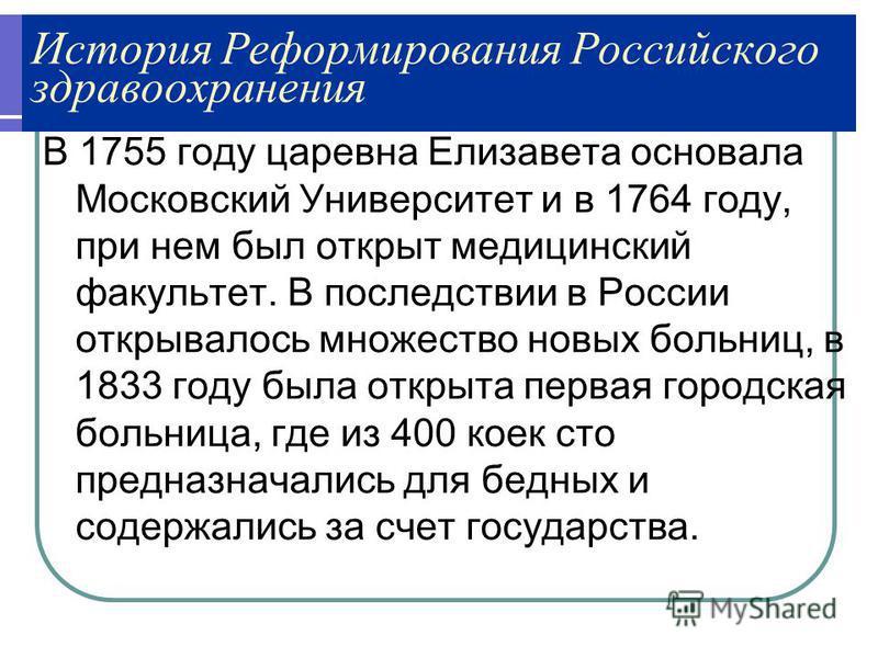 История Реформирования Российского здравоохранения В 1755 году царевна Елизавета основала Московский Университет и в 1764 году, при нем был открыт медицинский факультет. В последствии в России открывалось множество новых больниц, в 1833 году была отк