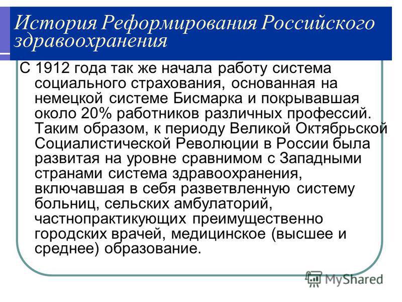 История Реформирования Российского здравоохранения С 1912 года так же начала работу система социального страхования, основанная на немецкой системе Бисмарка и покрывавшая около 20% работников различных профессий. Таким образом, к периоду Великой Октя