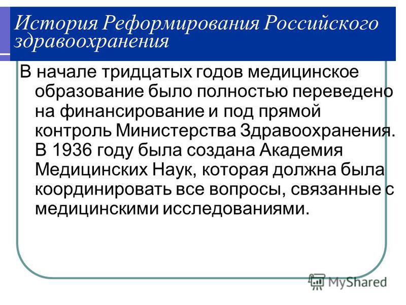 История Реформирования Российского здравоохранения В начале тридцатых годов медицинское образование было полностью переведено на финансирование и под прямой контроль Министерства Здравоохранения. В 1936 году была создана Академия Медицинских Наук, ко