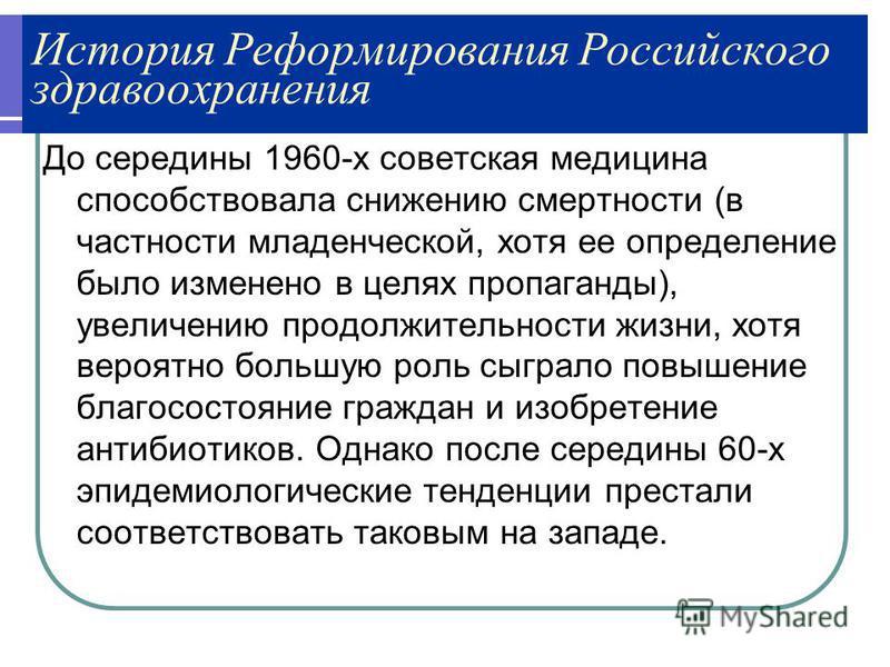 История Реформирования Российского здравоохранения До середины 1960-х советская медицина способствовала снижению смертности (в частности младенческой, хотя ее определение было изменено в целях пропаганды), увеличению продолжительности жизни, хотя вер
