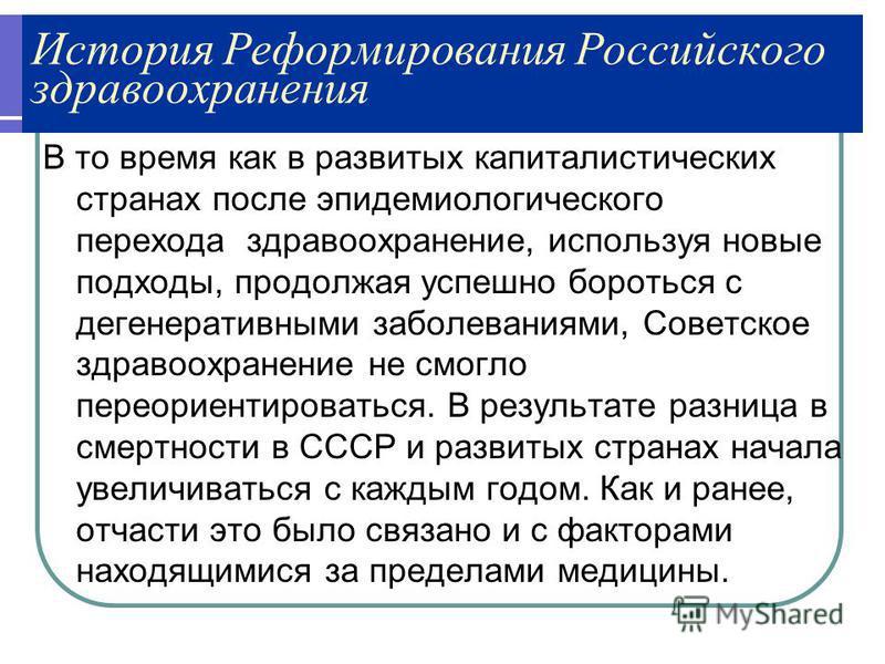 История Реформирования Российского здравоохранения В то время как в развитых капиталистических странах после эпидемиологического перехода здравоохранение, используя новые подходы, продолжая успешно бороться с дегенеративными заболеваниями, Советское