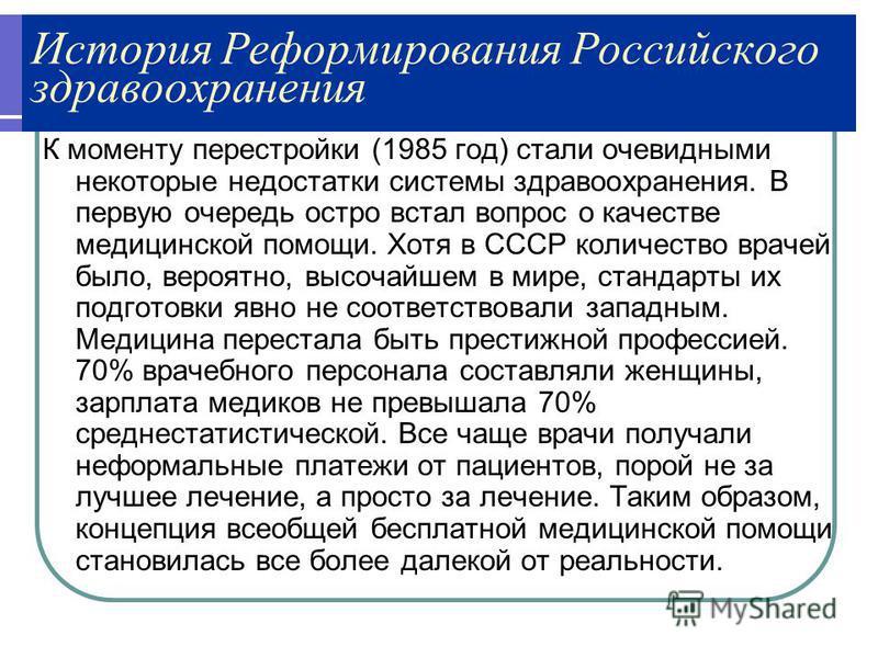 История Реформирования Российского здравоохранения К моменту перестройки (1985 год) стали очевидными некоторые недостатки системы здравоохранения. В первую очередь остро встал вопрос о качестве медицинской помощи. Хотя в СССР количество врачей было,
