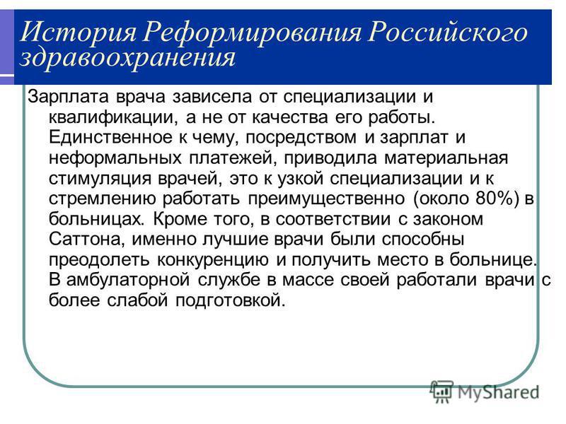 История Реформирования Российского здравоохранения Зарплата врача зависела от специализации и квалификации, а не от качества его работы. Единственное к чему, посредством и зарплат и неформальных платежей, приводила материальная стимуляция врачей, это